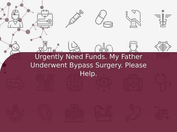 Urgently Need Funds. My Father Underwent Bypass Surgery. Please Help.