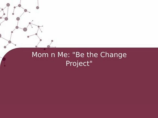 """Mom n Me: """"Be the Change Project"""""""