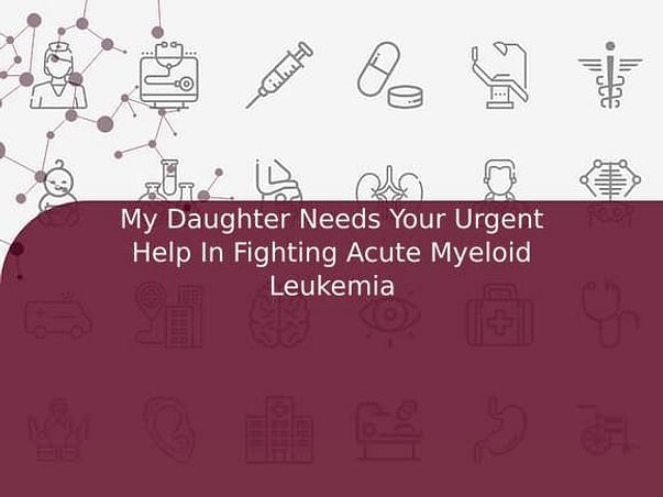 My Daughter Needs Your Urgent Help In Fighting Acute Myeloid Leukemia