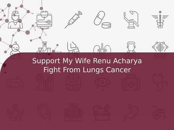 Support My Wife Renu Acharya Fight From Lungs Cancer