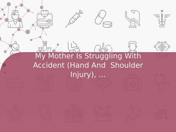 My Mother Is Struggling With Accident (Hand And  Shoulder Injury), Help Her
