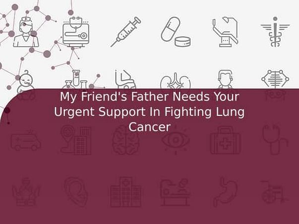 My Friend's Father Needs Your Urgent Support In Fighting Lung Cancer
