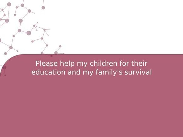 Please help my children for their education and my family's survival