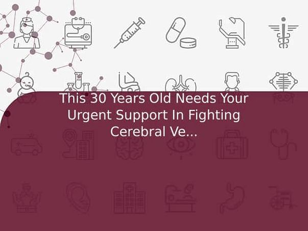 This 30 Years Old Needs Your Urgent Support In Fighting Cerebral Venous Thrombosis (CVT)