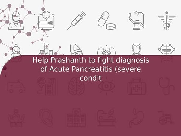 Help Prashanth to fight diagnosis of Acute Pancreatitis (severe condit