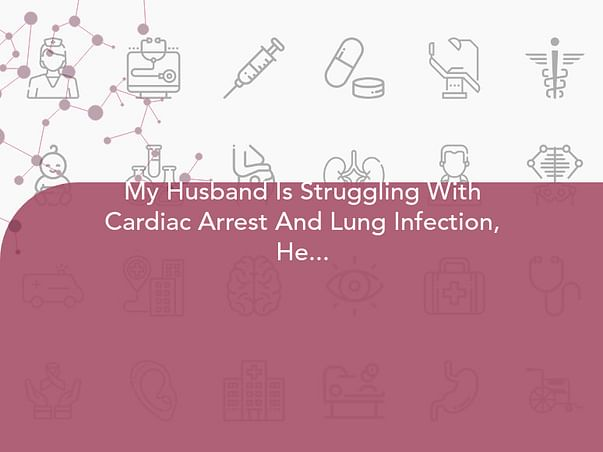 My Husband Is Struggling With Cardiac Arrest And Lung Infection, Help Him