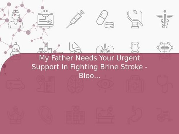 My Father Needs Your Urgent Support In Fighting Brain Stroke