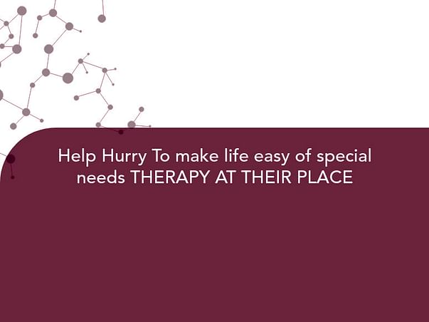 Help Hurry To make life easy of special needs THERAPY AT THEIR PLACE