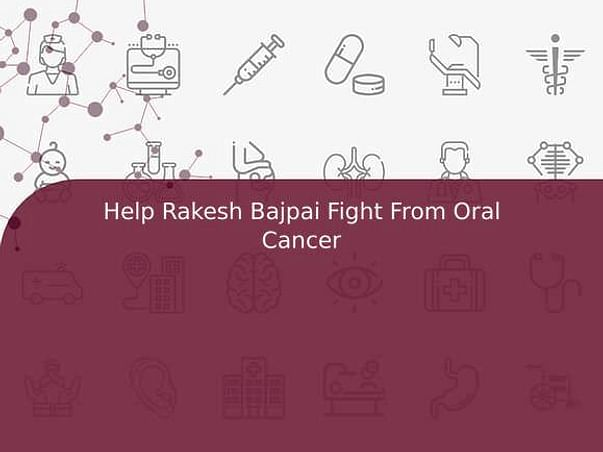 Help Rakesh Bajpai Fight From Oral Cancer