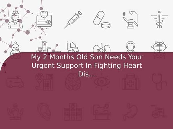 My 2 Months Old Son Needs Your Urgent Support In Fighting Heart Disease