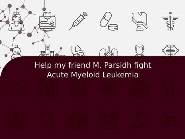 Help my friend M. Parsidh fight Acute Myeloid Leukemia