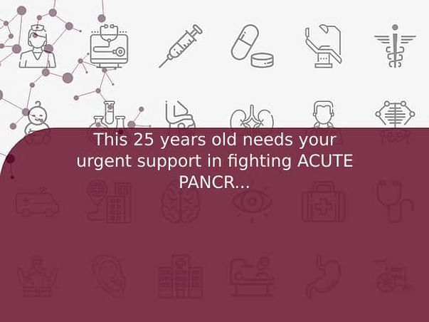 This 25 years old needs your urgent support in fighting ACUTE PANCREATITIS