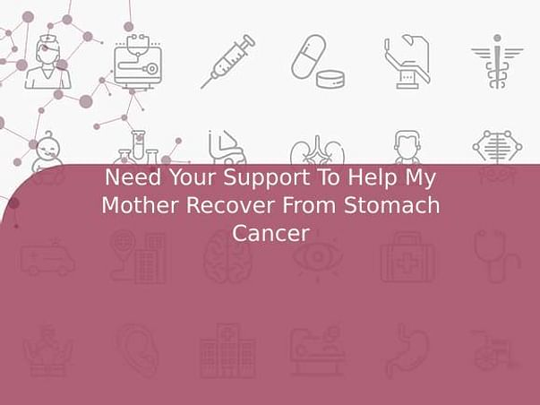 Need Your Support To Help My Mother Recover From Stomach Cancer