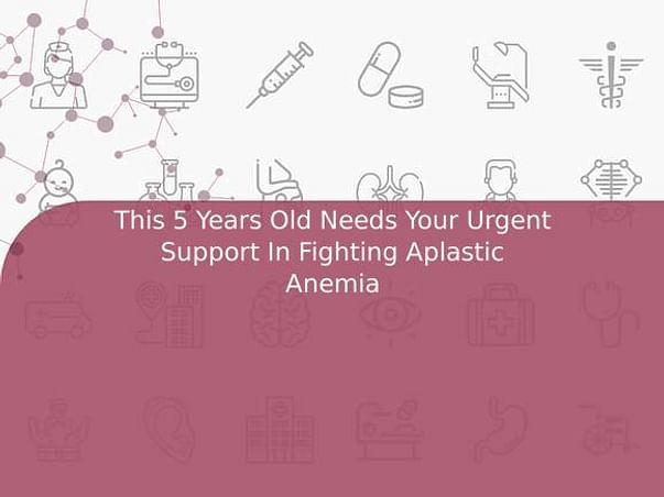 This 5 Years Old Needs Your Urgent Support In Fighting Aplastic Anemia