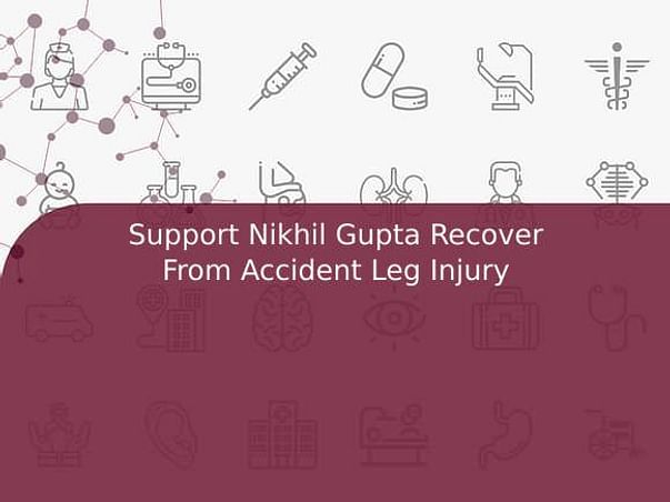 Support Nikhil Gupta to Recover From Accident (Leg and Face Injury)