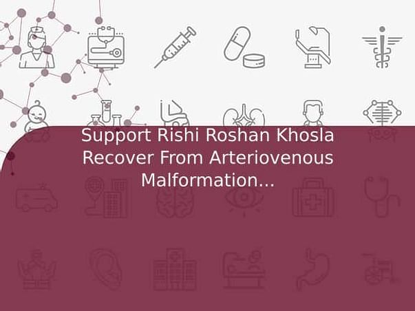 Support Rishi Roshan Khosla Recover From Arteriovenous Malformation (Avm)