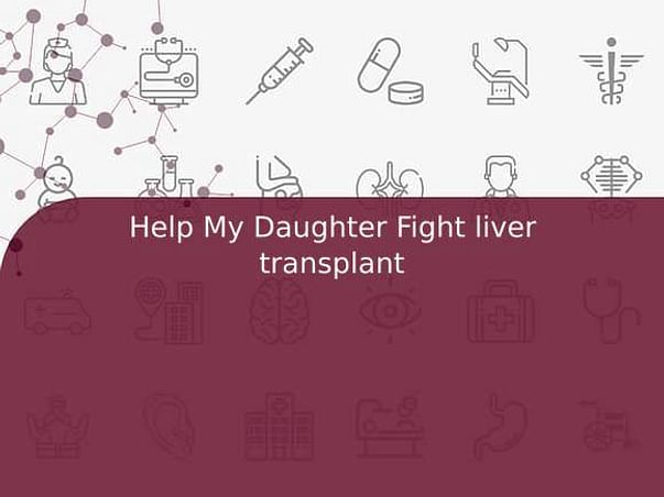 Help My Daughter Fight liver transplant