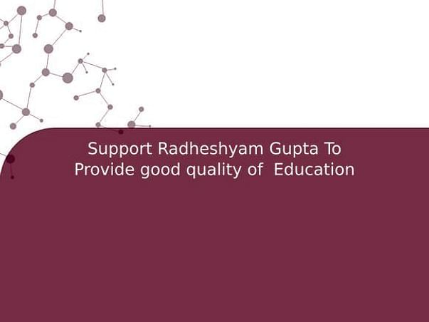 Support Radheshyam Gupta To Provide good quality of  Education