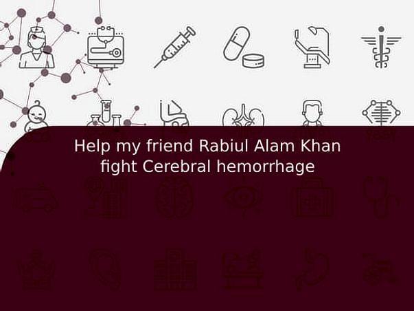 Help my friend Rabiul Alam Khan fight Cerebral hemorrhage