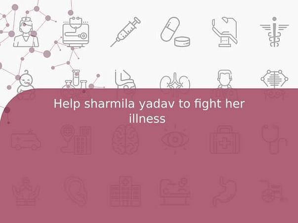 Help sharmila yadav to fight her illness