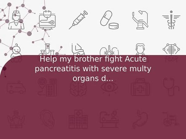 Help my brother fight Acute pancreatitis with severe multy organs damage