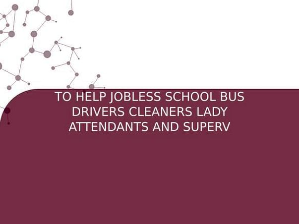 TO HELP JOBLESS SCHOOL BUS DRIVERS CLEANERS LADY ATTENDANTS AND SUPERV