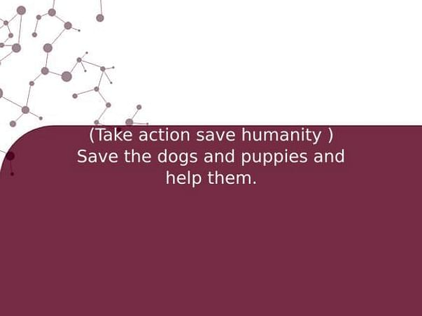 (Take action save humanity ) Save the dogs and puppies and help them.