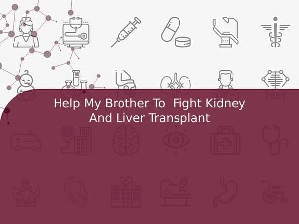Help My Brother To  Fight Kidney And Liver Transplant