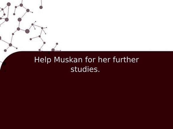 Help Muskan for her further studies.