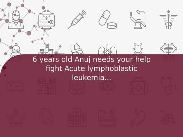 6 years old Anuj needs your help fight Acute lymphoblastic leukemia (all)