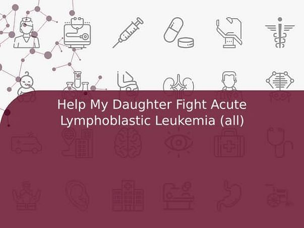 Help My Daughter Fight Acute Lymphoblastic Leukemia (all)