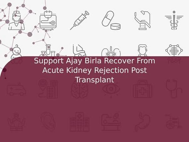 Support Ajay Birla Recover From Acute Kidney Rejection Post Transplant