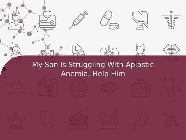 My Son Is Struggling With Aplastic Anemia, Help Him