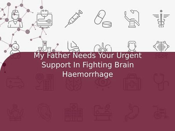 My Father Needs Your Urgent Support In Fighting Brain Haemorrhage