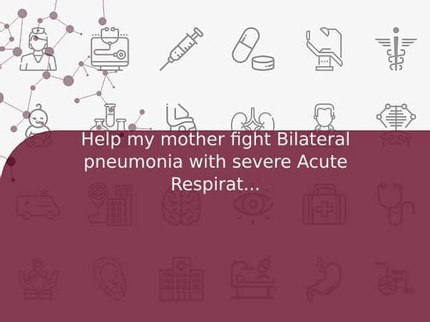 Help my mother fight Bilateral pneumonia with severe Acute Respiratory Distress Syndrome