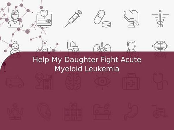 Help My Daughter Fight Acute Myeloid Leukemia