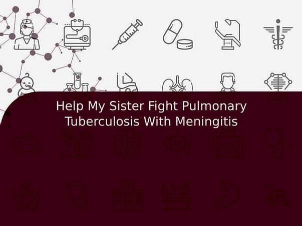 Help My Sister Fight Pulmonary Tuberculosis With Meningitis