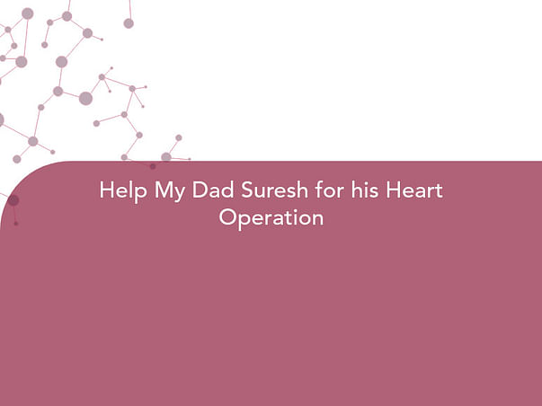 Help My Dad Suresh for his Heart Operation
