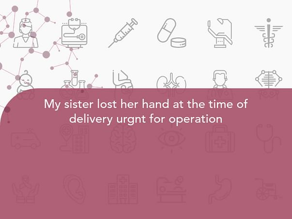 My sister lost her hand at the time of delivery urgnt for operation
