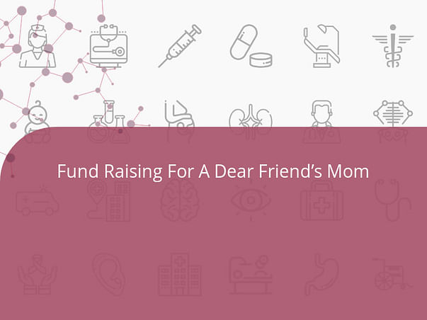 Fund Raising For A Dear Friend's Mom