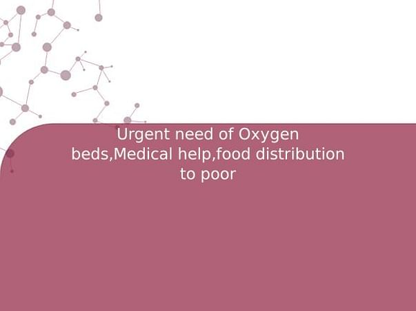 Urgent need of Oxygen beds,Medical help,food distribution to poor