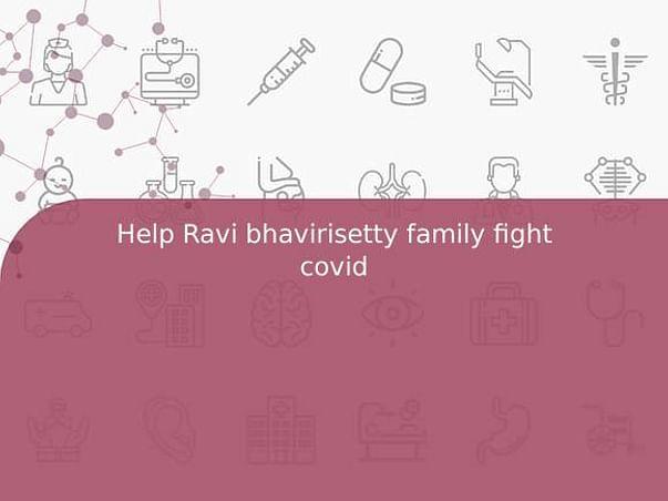 Help Ravi bhavirisetty family fight covid