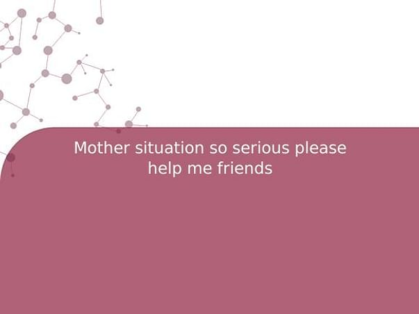 Mother situation so serious please help me friends