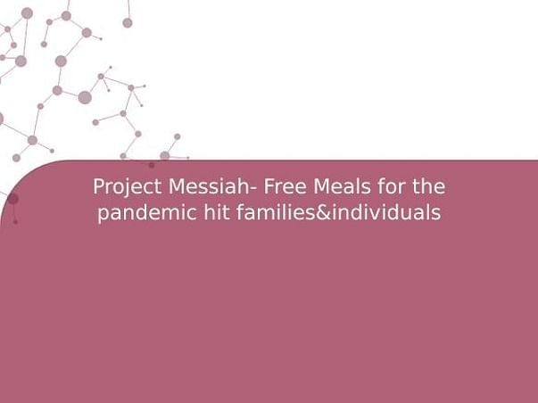 Project Messiah- Free Meals for the pandemic hit families&individuals