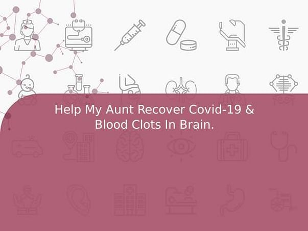 Help My Aunt Recover Covid-19 & Blood Clots In Brain.
