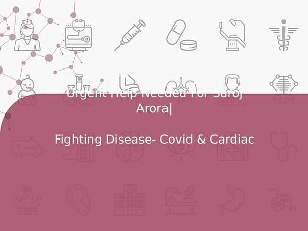Urgent Help Needed For Saroj Arora   Fighting Disease- Covid & Cardiac