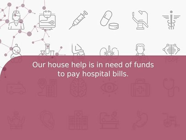 Our house help is in need of funds to pay hospital bills.