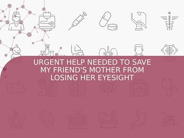 URGENT HELP NEEDED TO SAVE MY FRIEND'S MOTHER FROM LOSING HER EYESIGHT