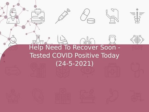 Help Need To Recover Soon - Tested COVID Positive Today (24-5-2021)
