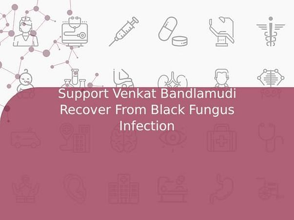 Support Venkat Bandlamudi Recover From Black Fungus Infection